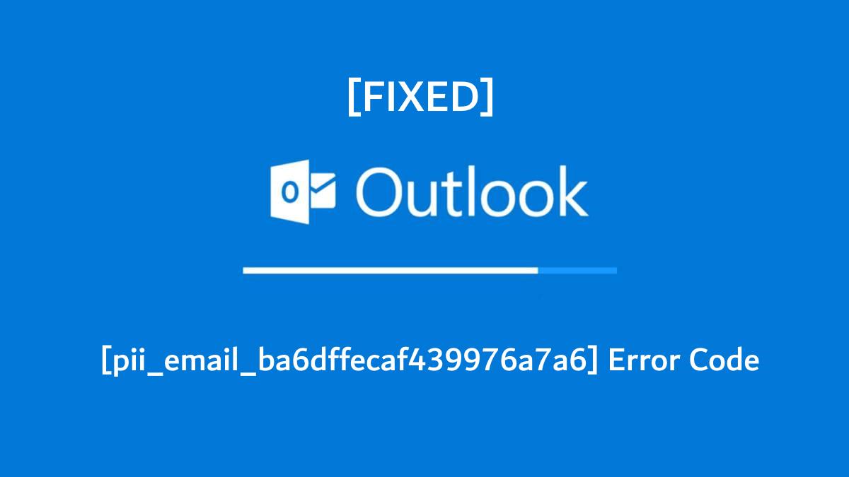 [pii_email_ba6dffecaf439976a7a6] Error Code [FIXED]